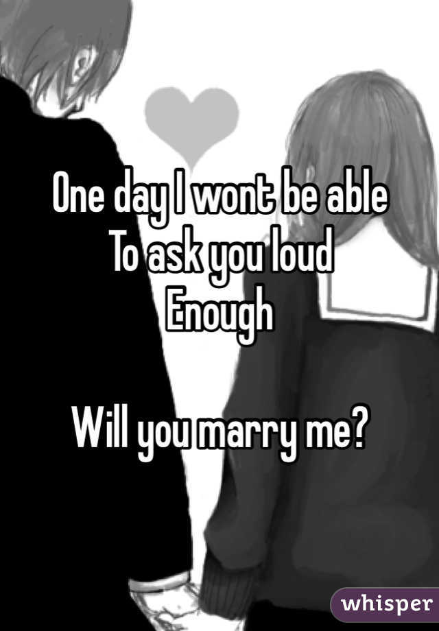 One day I wont be able To ask you loud Enough  Will you marry me?