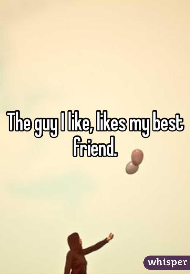 The guy I like, likes my best friend.