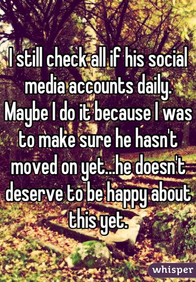 I still check all if his social media accounts daily. Maybe I do it because I was to make sure he hasn't moved on yet...he doesn't deserve to be happy about this yet.