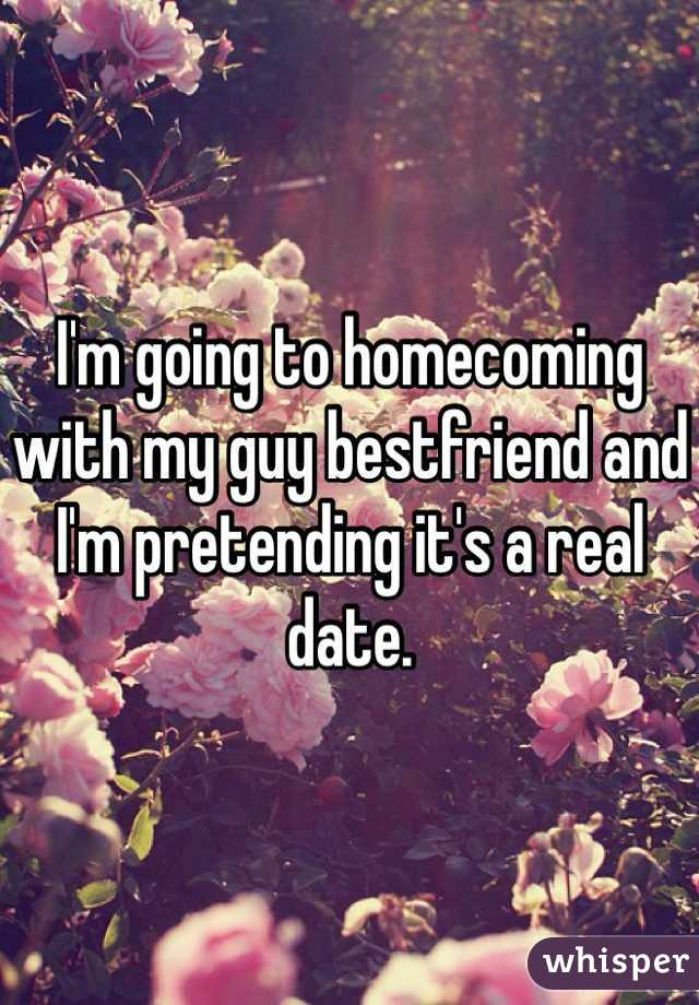 I'm going to homecoming with my guy bestfriend and I'm pretending it's a real date.