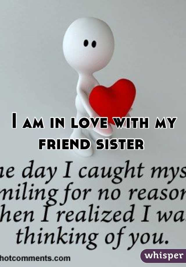 I am in love with my friend sister