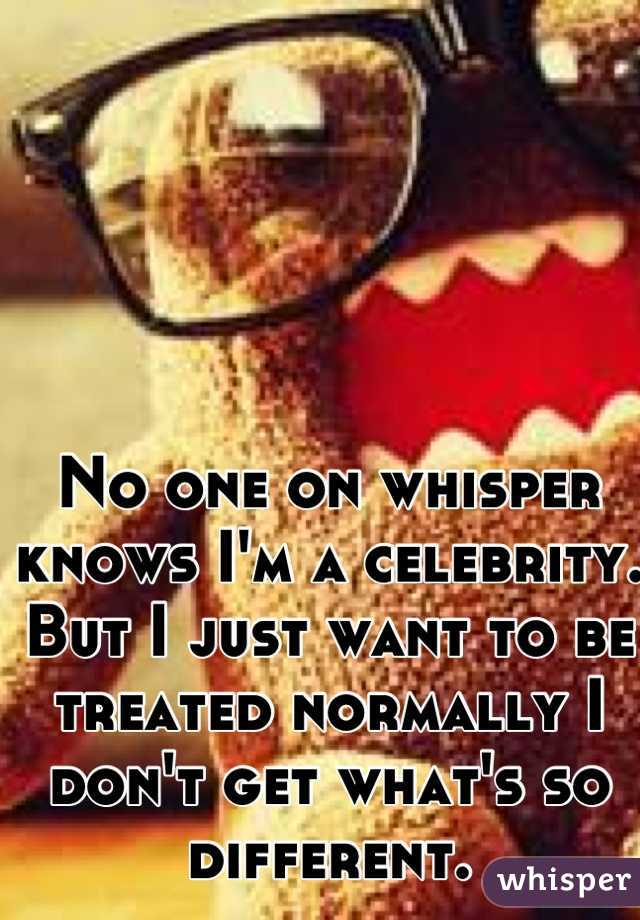 No one on whisper knows I'm a celebrity. But I just want to be treated normally I don't get what's so different.