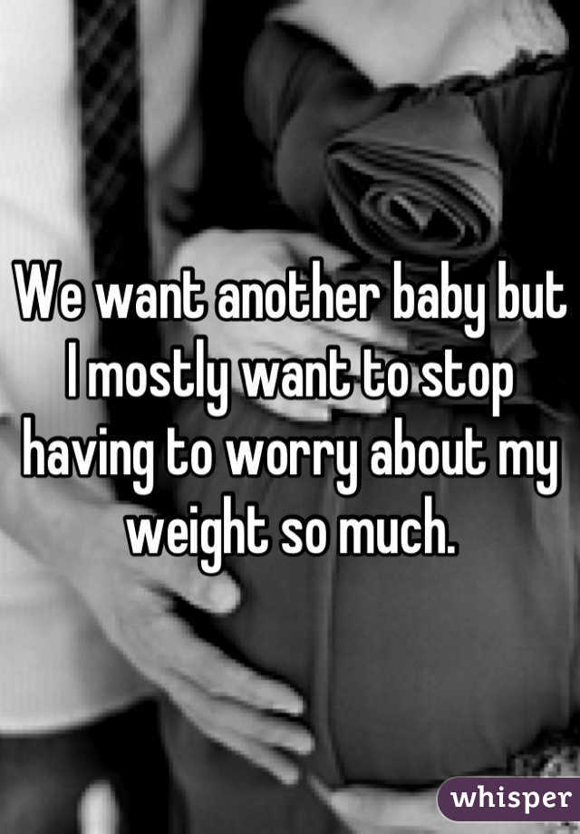 We want another baby but I mostly want to stop having to worry about my weight so much.