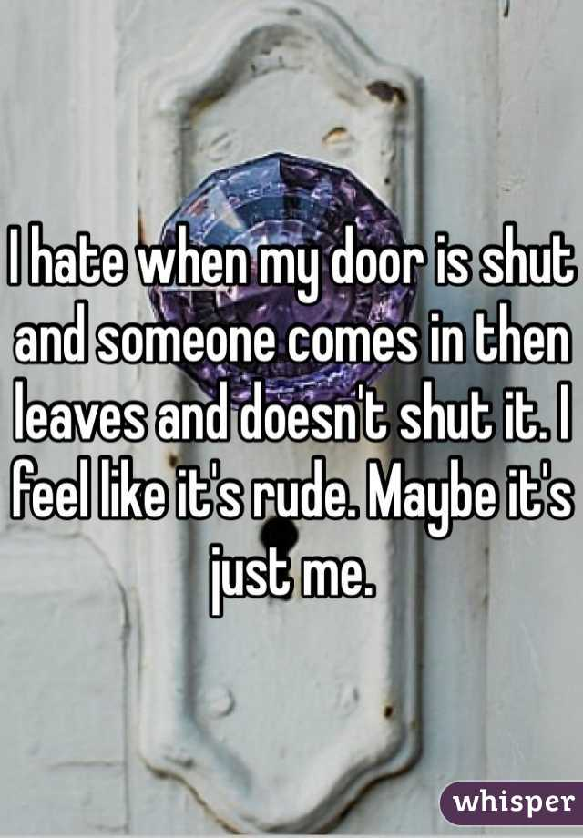 I hate when my door is shut and someone comes in then leaves and doesn't shut it. I feel like it's rude. Maybe it's just me.
