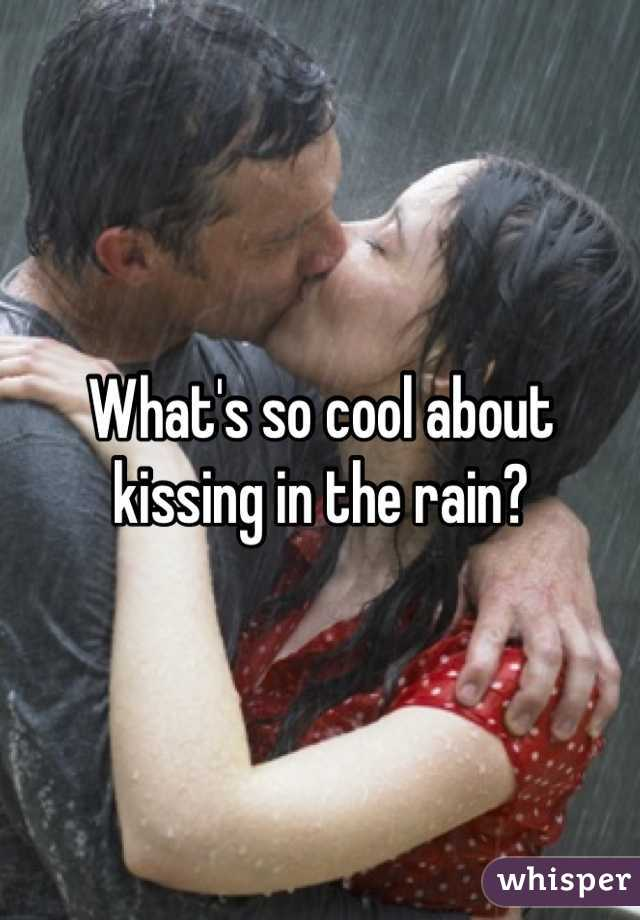 What's so cool about kissing in the rain?