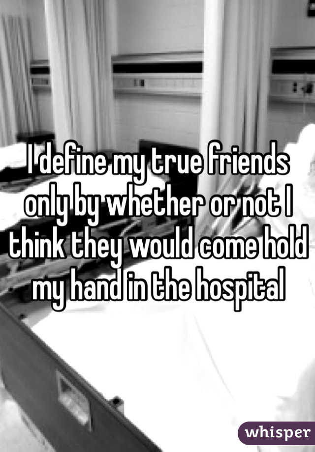 I define my true friends only by whether or not I think they would come hold my hand in the hospital