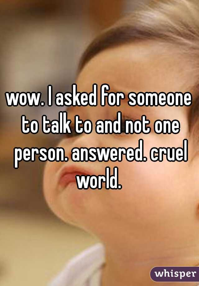 wow. I asked for someone to talk to and not one person. answered. cruel world.