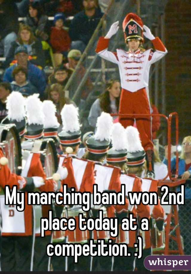My marching band won 2nd place today at a competition. :)