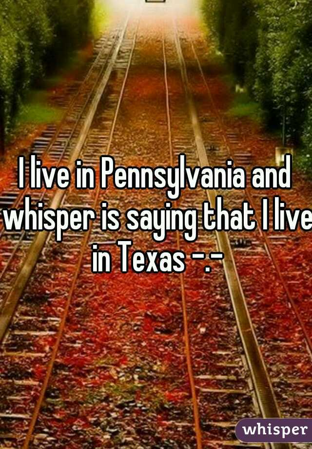 I live in Pennsylvania and whisper is saying that I live in Texas -.-