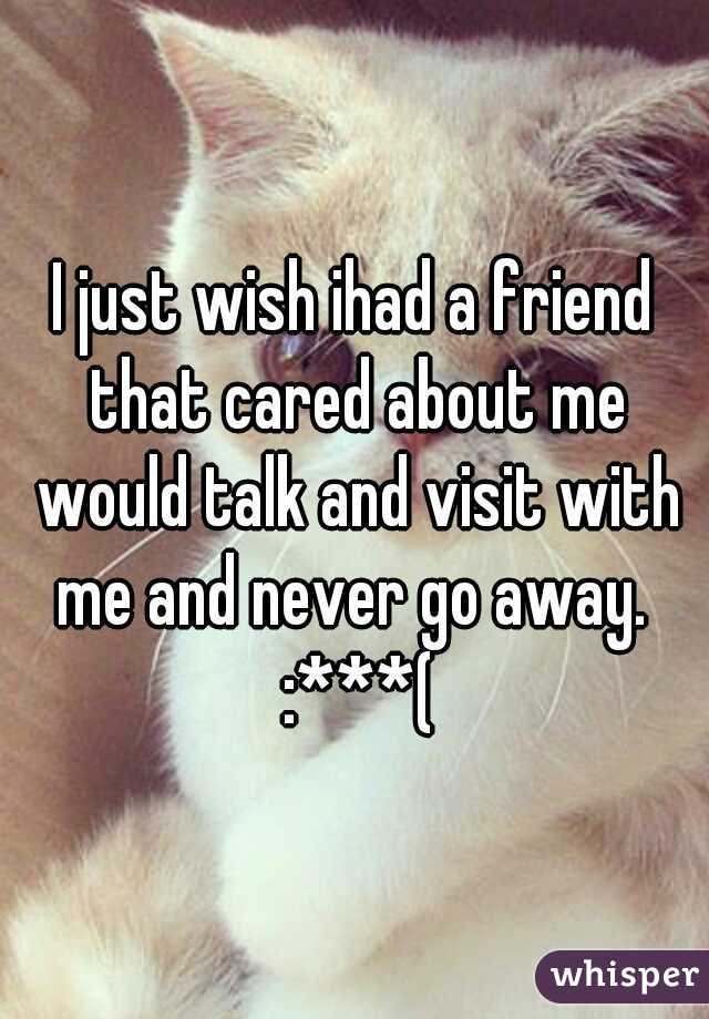 I just wish ihad a friend that cared about me would talk and visit with me and never go away.  :***(