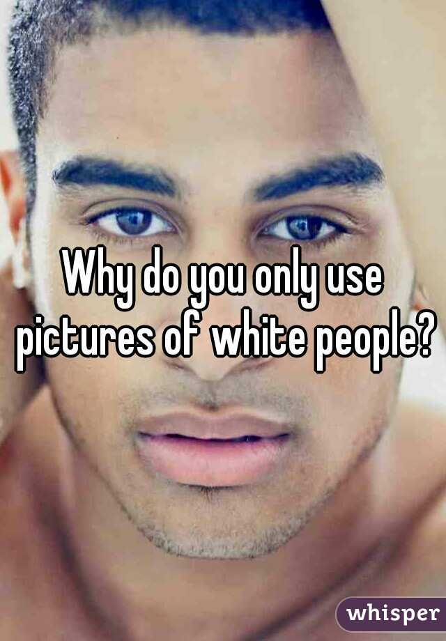 Why do you only use pictures of white people?