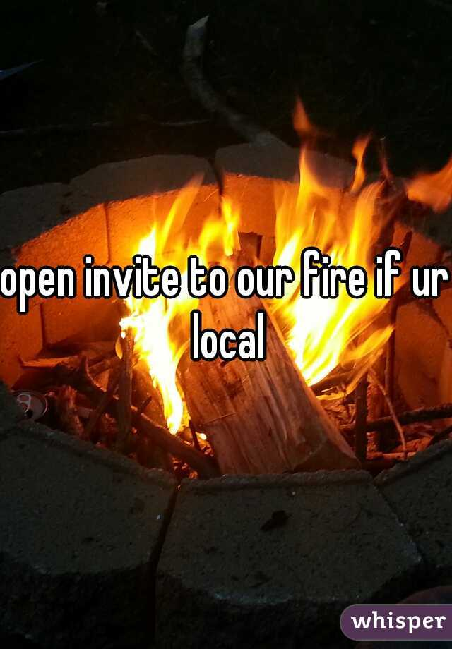 open invite to our fire if ur local