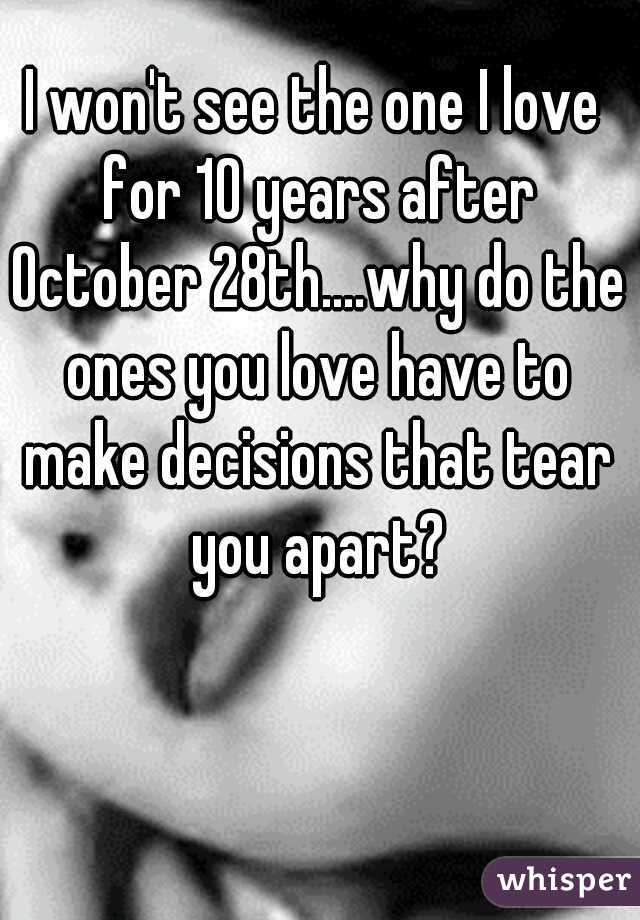 I won't see the one I love for 10 years after October 28th....why do the ones you love have to make decisions that tear you apart?
