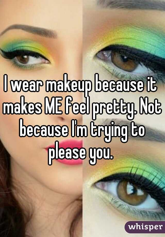 I wear makeup because it makes ME feel pretty. Not because I'm trying to please you.