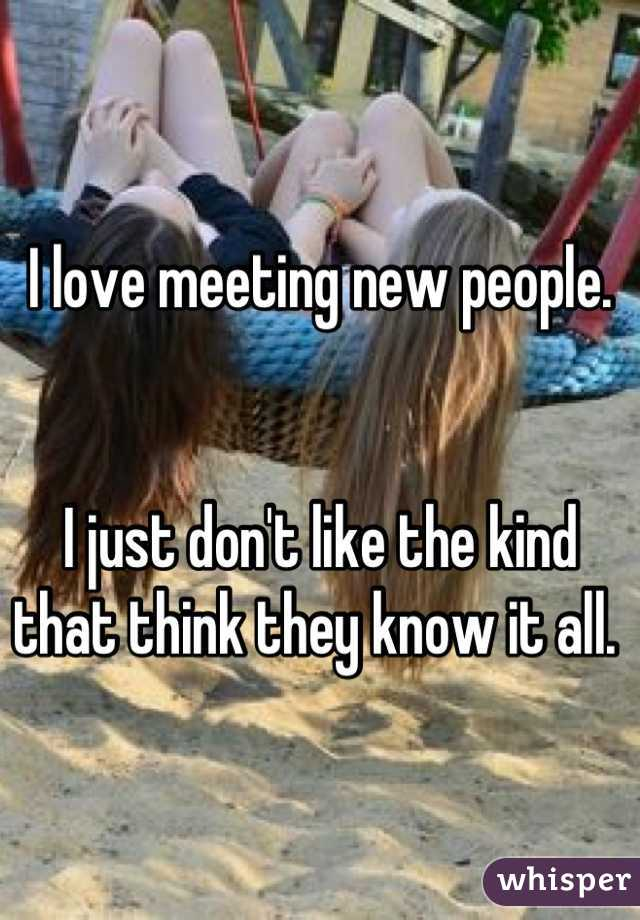 I love meeting new people.    I just don't like the kind that think they know it all.