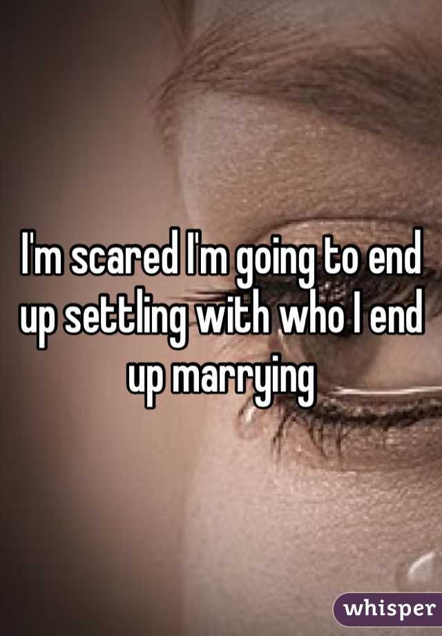 I'm scared I'm going to end up settling with who I end up marrying