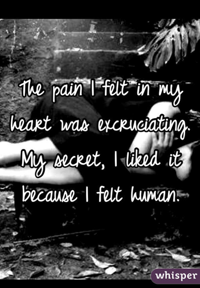 The pain I felt in my heart was excruciating. My secret, I liked it because I felt human.
