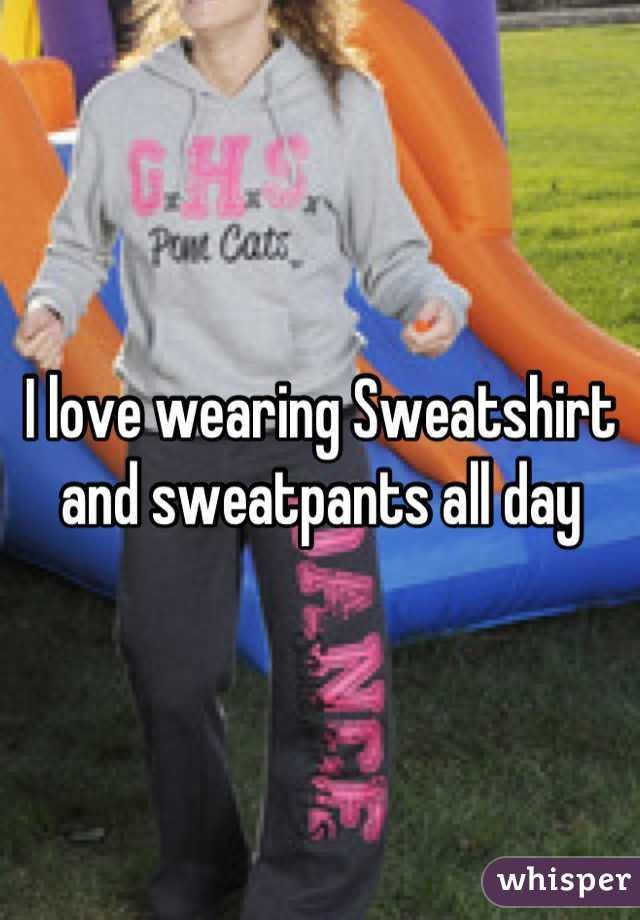 I love wearing Sweatshirt and sweatpants all day