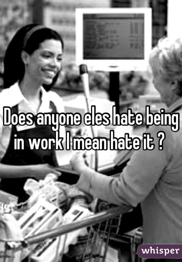 Does anyone eles hate being in work I mean hate it ?