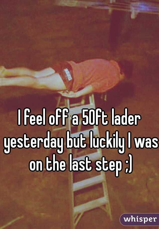 I feel off a 50ft lader yesterday but luckily I was on the last step ;)