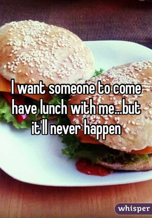 I want someone to come have lunch with me...but it'll never happen