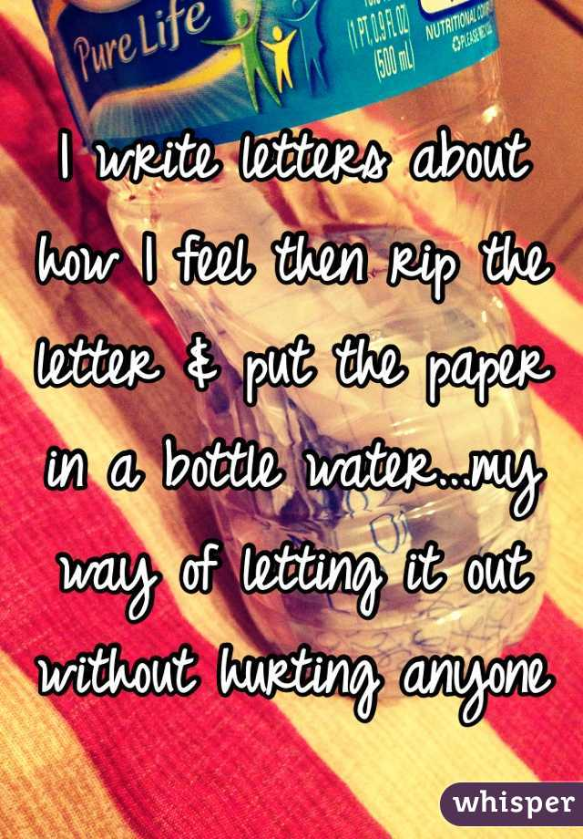 I write letters about how I feel then rip the letter & put the paper in a bottle water...my way of letting it out without hurting anyone