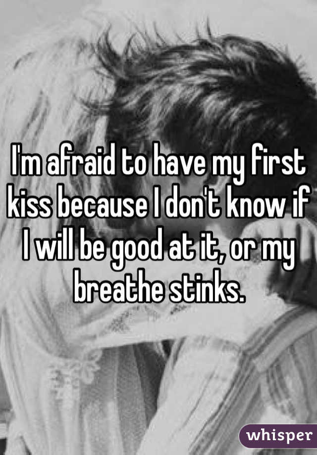 I'm afraid to have my first kiss because I don't know if I will be good at it, or my breathe stinks.