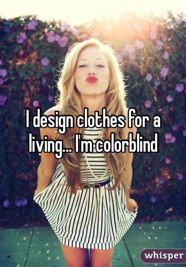I design clothes for a living... I'm colorblind