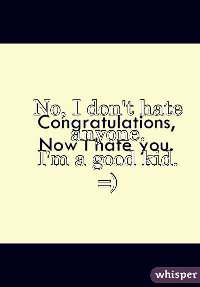 No, I don't hate anyone. I'm a good kid.  =)