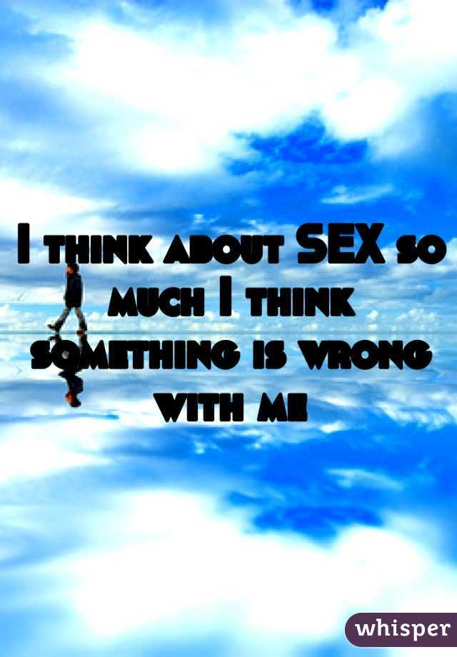 I think about SEX so much I think something is wrong with me