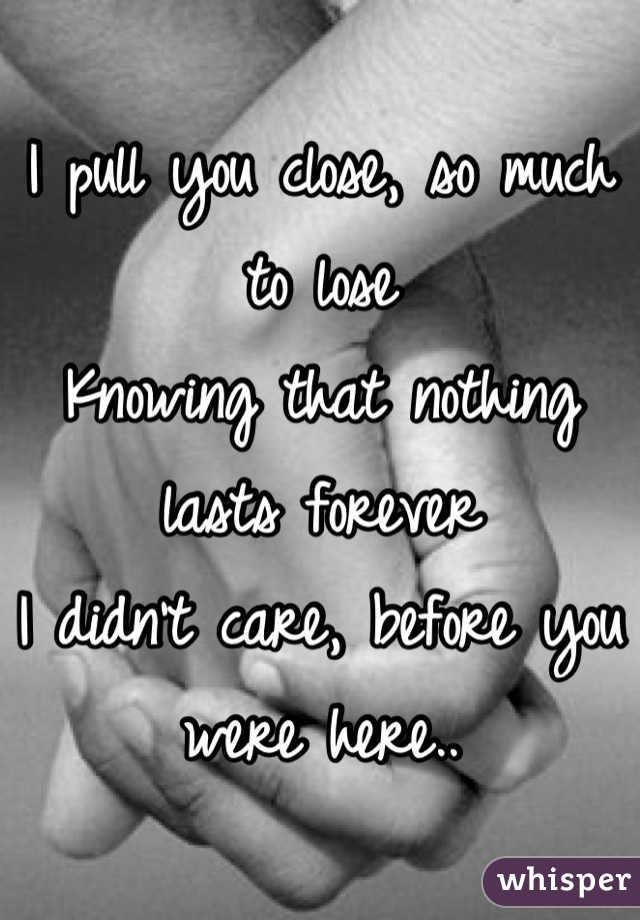 I pull you close, so much to lose Knowing that nothing lasts forever I didn't care, before you were here..