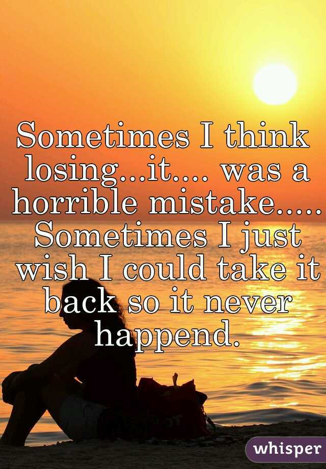 Sometimes I think losing...it.... was a horrible mistake..... Sometimes I just wish I could take it back so it never happend.