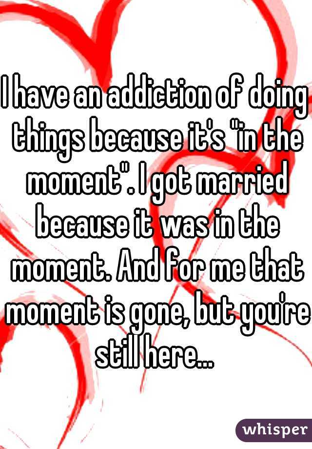 """I have an addiction of doing things because it's """"in the moment"""". I got married because it was in the moment. And for me that moment is gone, but you're still here..."""