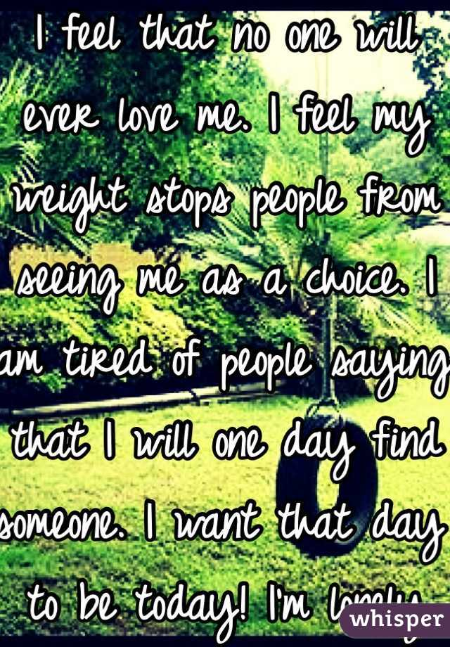 I feel that no one will ever love me. I feel my weight stops people from seeing me as a choice. I am tired of people saying that I will one day find someone. I want that day to be today! I'm lonely