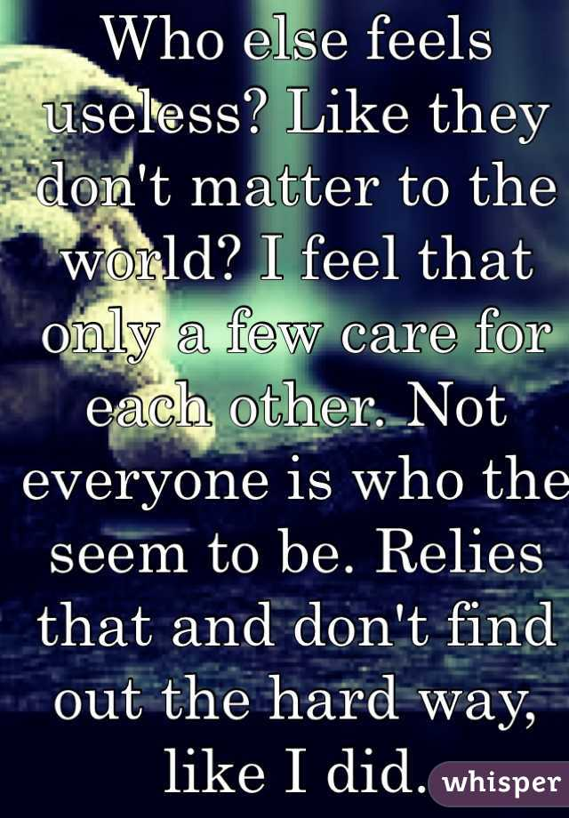 Who else feels useless? Like they don't matter to the world? I feel that only a few care for each other. Not everyone is who the seem to be. Relies that and don't find out the hard way, like I did.