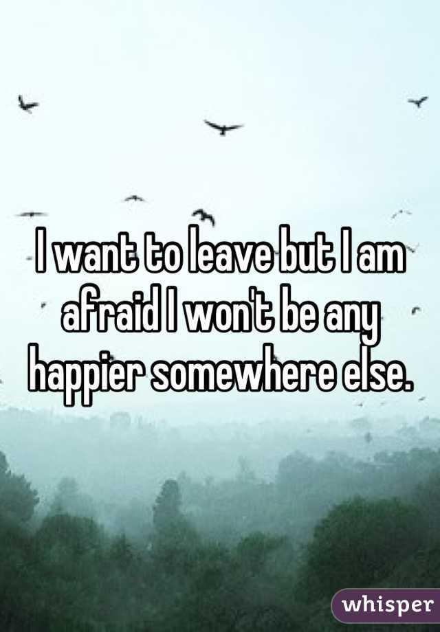 I want to leave but I am afraid I won't be any happier somewhere else.