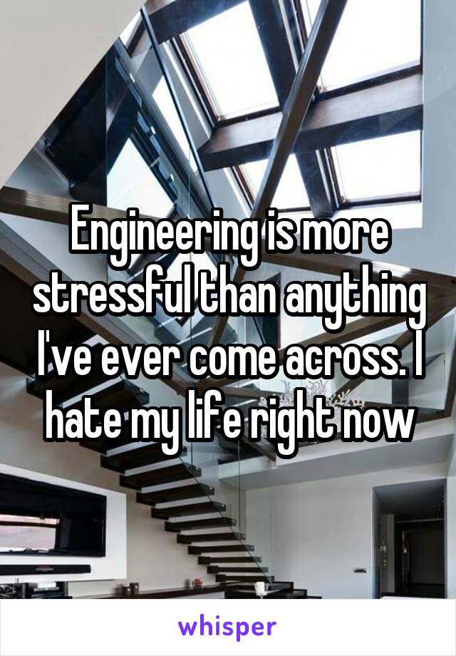 Engineering is more stressful than anything I've ever come across. I hate my life right now