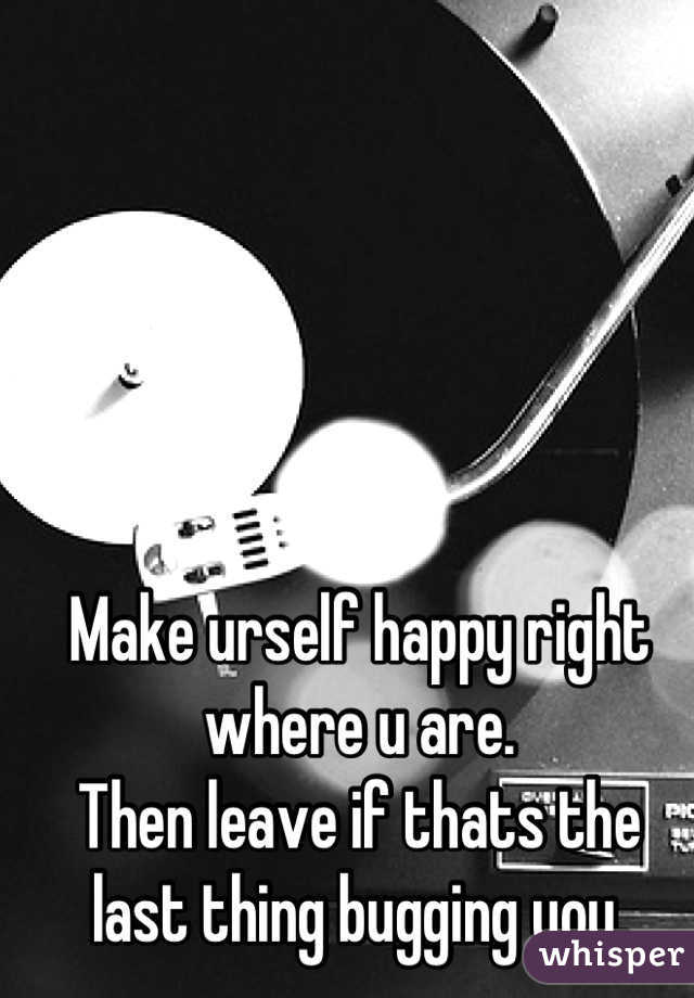 Make urself happy right where u are. Then leave if thats the last thing bugging you.