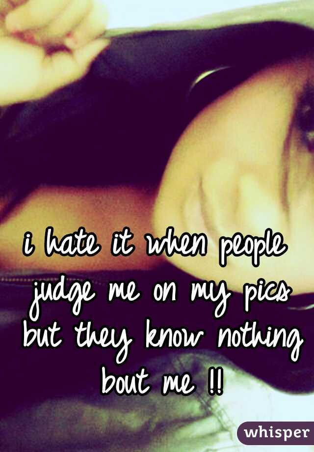 i hate it when people judge me on my pics but they know nothing bout me !!