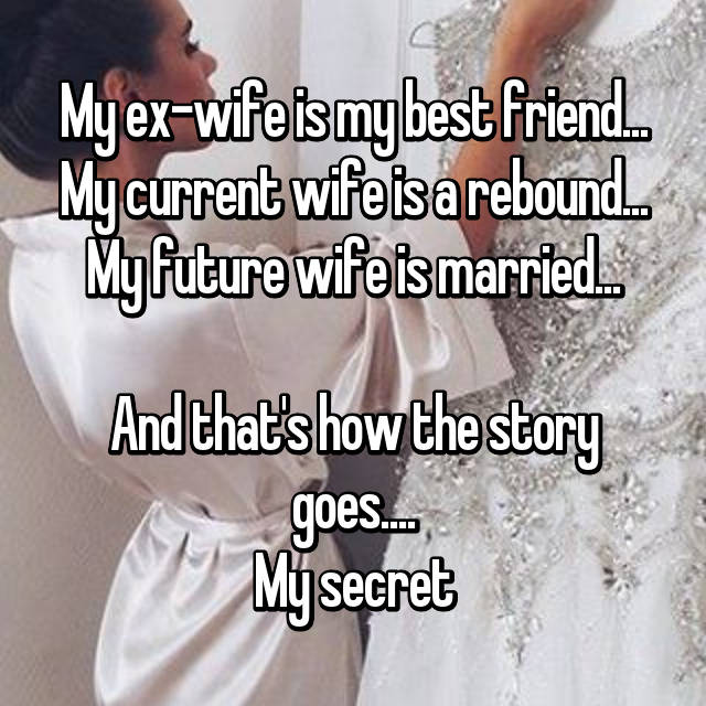 My ex-wife is my best friend... My current wife is a rebound... My future wife is married...  And that's how the story goes.... My secret