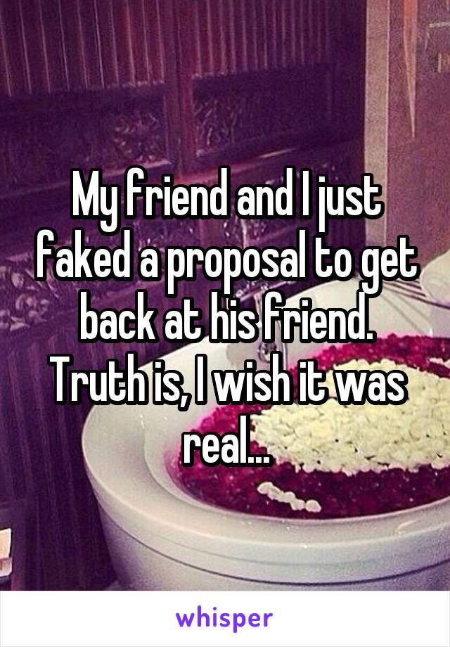 My friend and I just faked a proposal to get back at his friend. Truth is, I wish it was real...