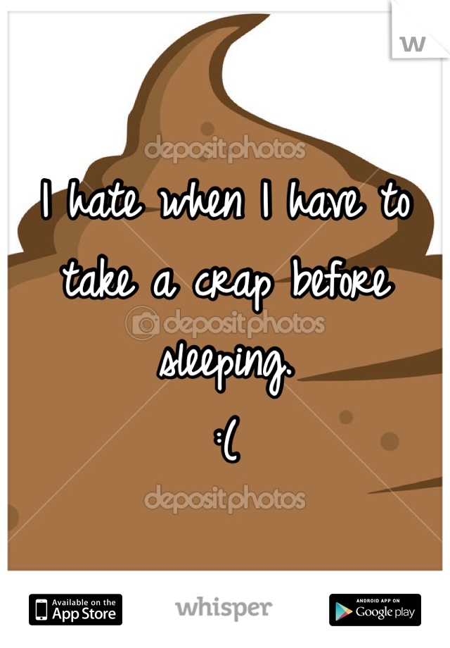 I hate when I have to take a crap before sleeping. :(