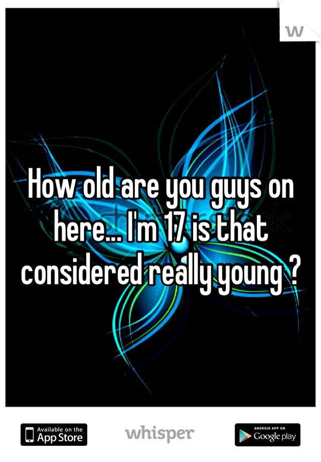 How old are you guys on here... I'm 17 is that considered really young ?