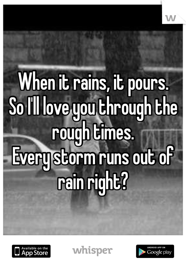 When it rains, it pours.  So I'll love you through the rough times.  Every storm runs out of rain right?