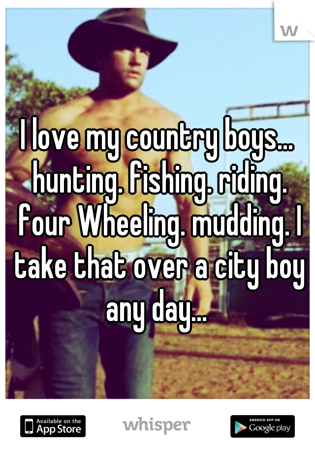 I love my country boys... hunting. fishing. riding. four Wheeling. mudding. I take that over a city boy any day...