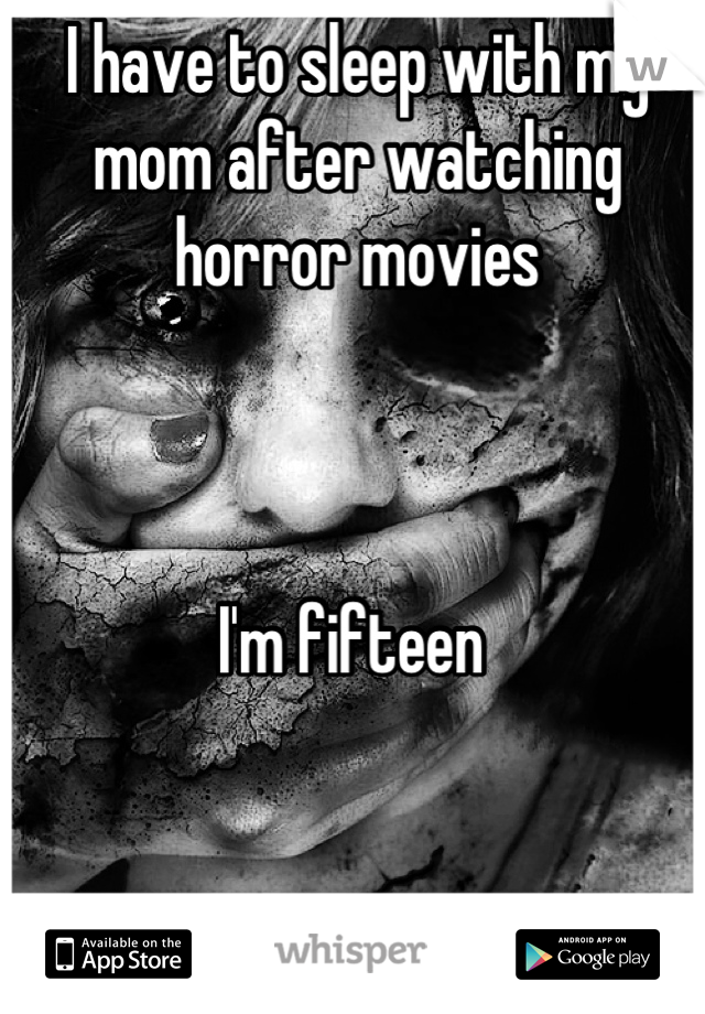 I have to sleep with my mom after watching horror movies    I'm fifteen