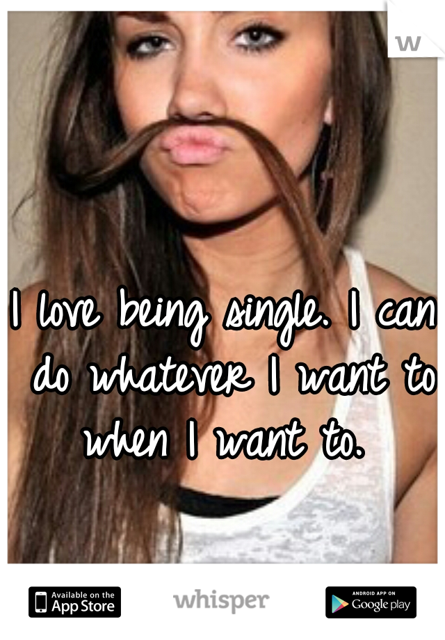 I love being single. I can do whatever I want to when I want to.