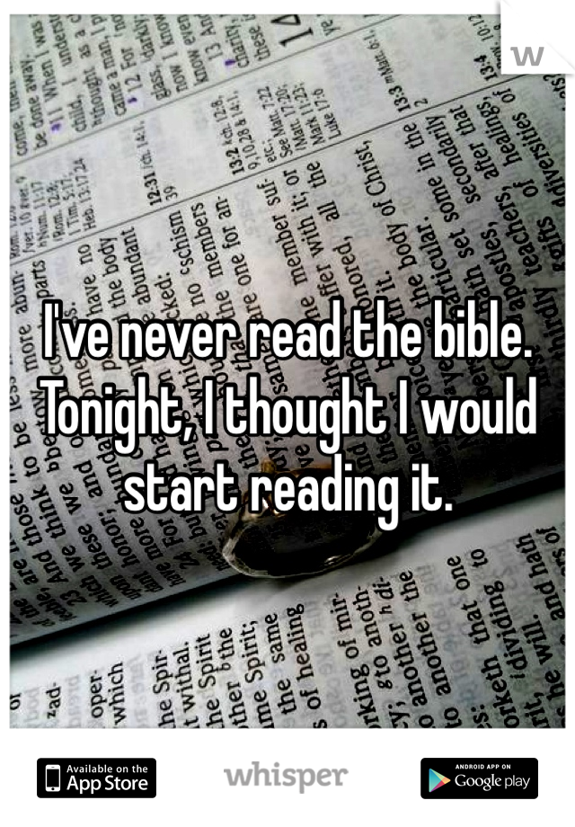 I've never read the bible. Tonight, I thought I would start reading it.