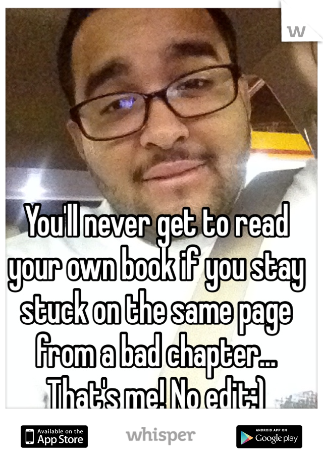 You'll never get to read your own book if you stay stuck on the same page from a bad chapter... That's me! No edit:) Hmu!