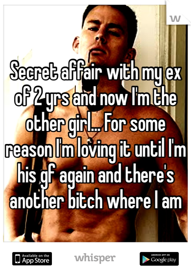 Secret affair with my ex of 2 yrs and now I'm the other girl... For some reason I'm loving it until I'm his gf again and there's another bitch where I am
